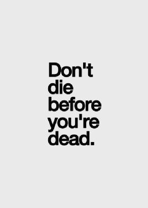 Don't die before you dead